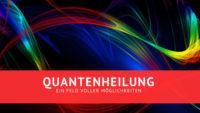 Quantenheilung- Ein Feld voller Möglichkeiten